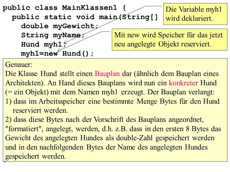 public class MainKlassen1 { public static void main(String[] args){ double myGewicht; String myName; Hund myh1; myh1=new Hund(); myh1.setName( Goldi ); myh1.setGewicht(12); myName=myh1.getName(); myGewicht=myh1.getGewicht(); System.out.println( Name: +myName); System.out.println( Gewicht: +myGewicht); } }